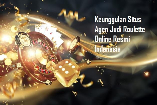 Keunggulan Situs Agen Judi Roulette Online Resmi Indonesia