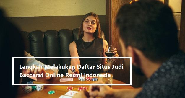 Langkah Melakukan Daftar Situs Judi Baccarat Online Resmi Indonesia